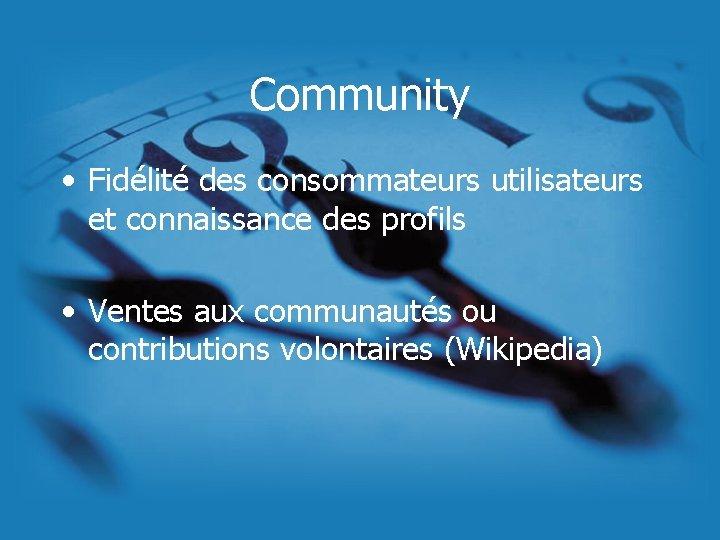Community • Fidélité des consommateurs utilisateurs et connaissance des profils • Ventes aux communautés