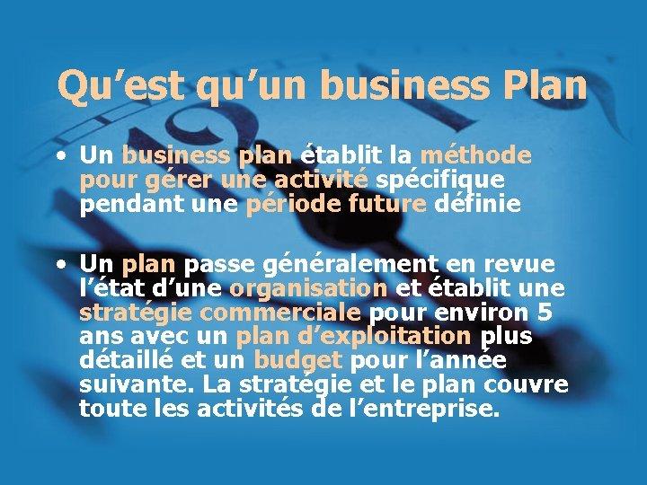 Qu'est qu'un business Plan • Un business plan établit la méthode pour gérer une