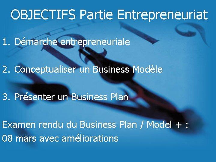 OBJECTIFS Partie Entrepreneuriat 1. Démarche entrepreneuriale 2. Conceptualiser un Business Modèle 3. Présenter un