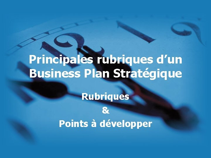 Principales rubriques d'un Business Plan Stratégique Rubriques & Points à développer
