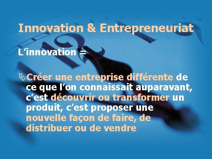 Innovation & Entrepreneuriat L'innovation = ÄCréer une entreprise différente de ce que l'on connaissait