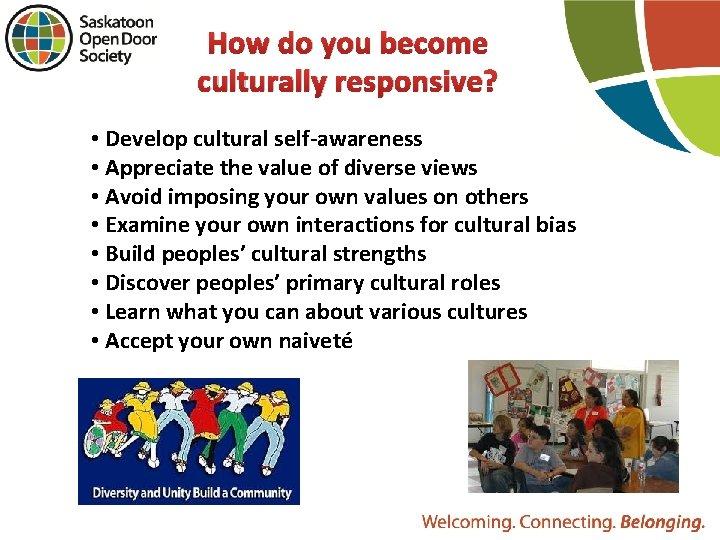 How do you become culturally responsive? • Develop cultural self-awareness • Appreciate the value