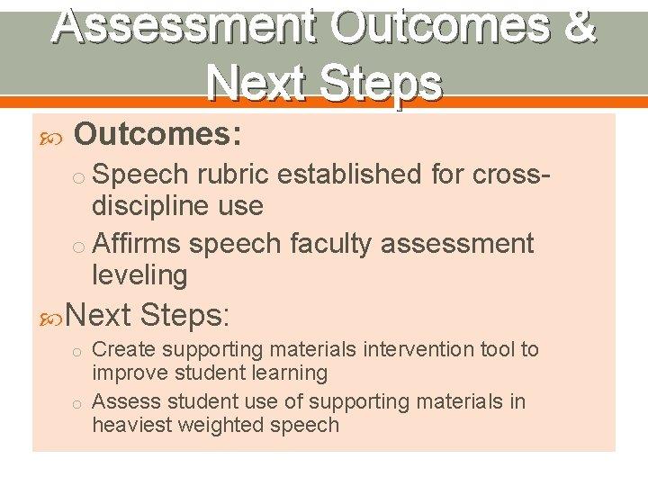 Assessment Outcomes & Next Steps Outcomes: o Speech rubric established for cross- discipline use