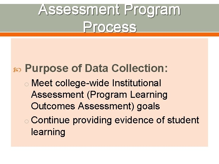Assessment Program Process Purpose of Data Collection: o Meet college-wide Institutional Assessment (Program Learning