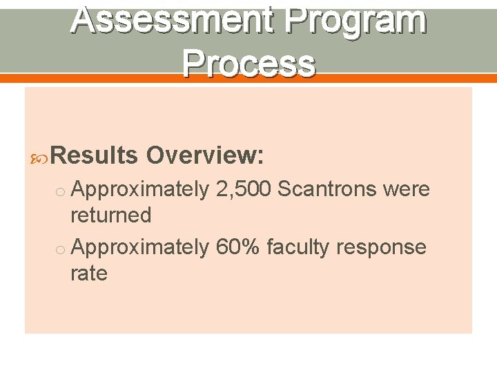 Assessment Program Process Results Overview: o Approximately 2, 500 Scantrons were returned o Approximately