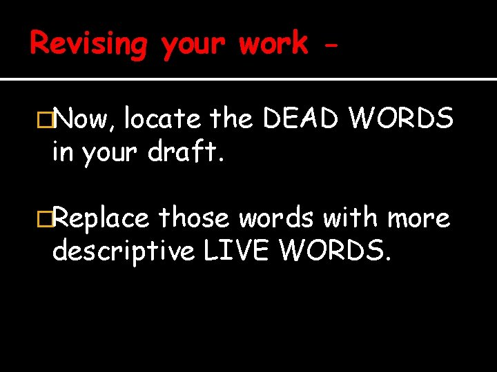 Revising your work �Now, locate the DEAD WORDS in your draft. �Replace those words