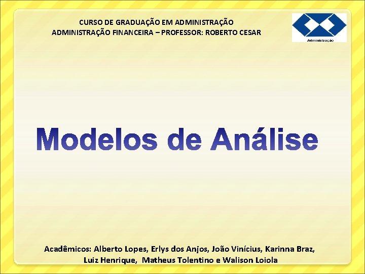 CURSO DE GRADUAÇÃO EM ADMINISTRAÇÃO FINANCEIRA – PROFESSOR: ROBERTO CESAR Acadêmicos: Alberto Lopes, Erlys