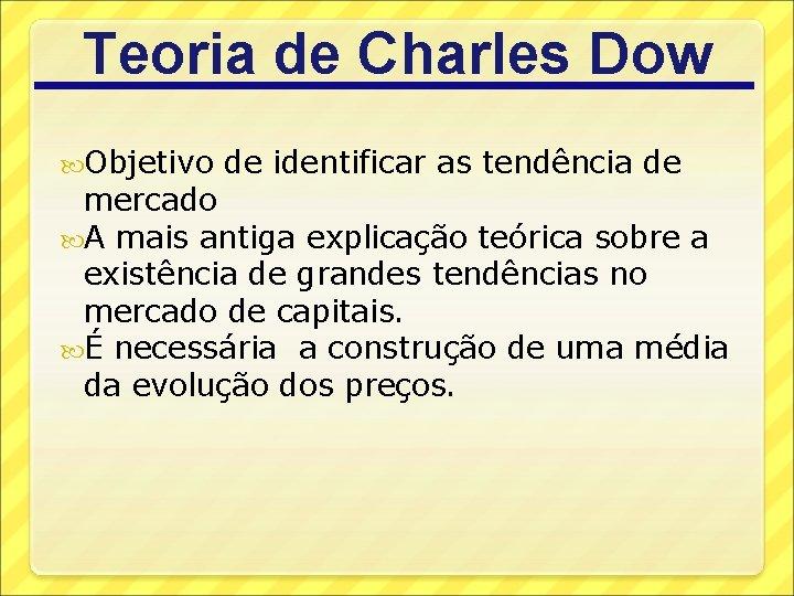Teoria de Charles Dow Objetivo de identificar as tendência de mercado A mais antiga