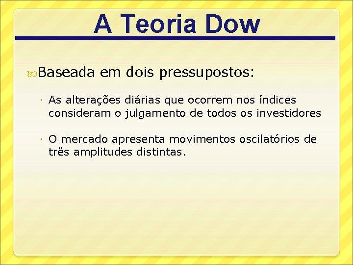 A Teoria Dow Baseada em dois pressupostos: As alterações diárias que ocorrem nos índices