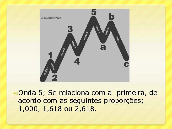 Onda 5; Se relaciona com a primeira, de acordo com as seguintes proporções;