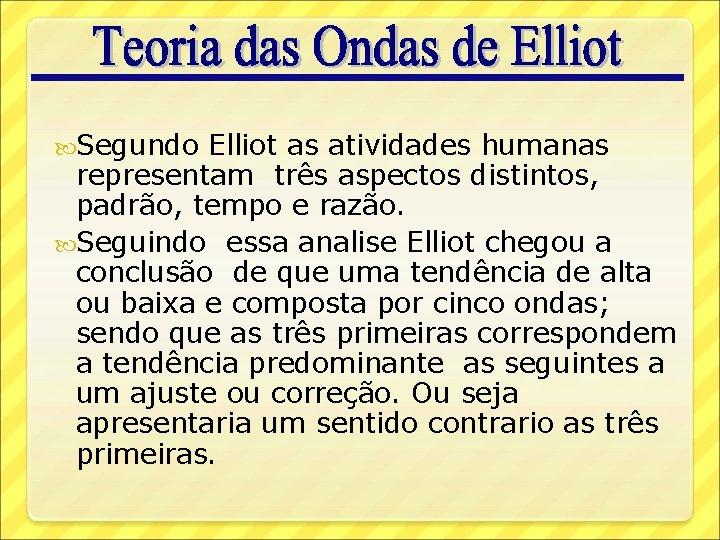 Segundo Elliot as atividades humanas representam três aspectos distintos, padrão, tempo e razão.