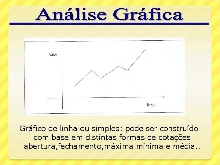 Gráfico de linha ou simples: pode ser construído com base em distintas formas de