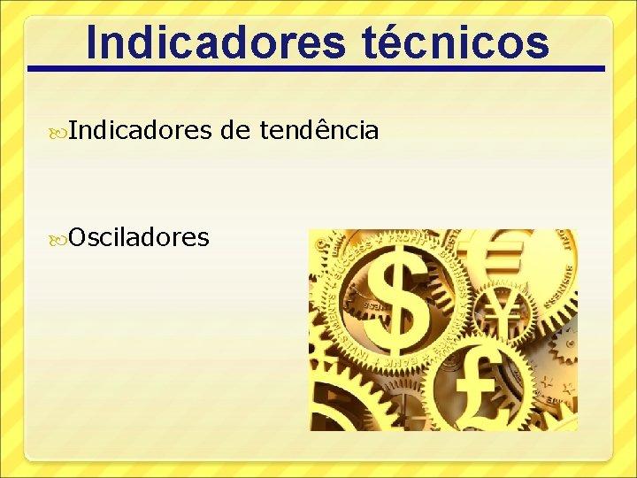Indicadores técnicos Indicadores Osciladores de tendência