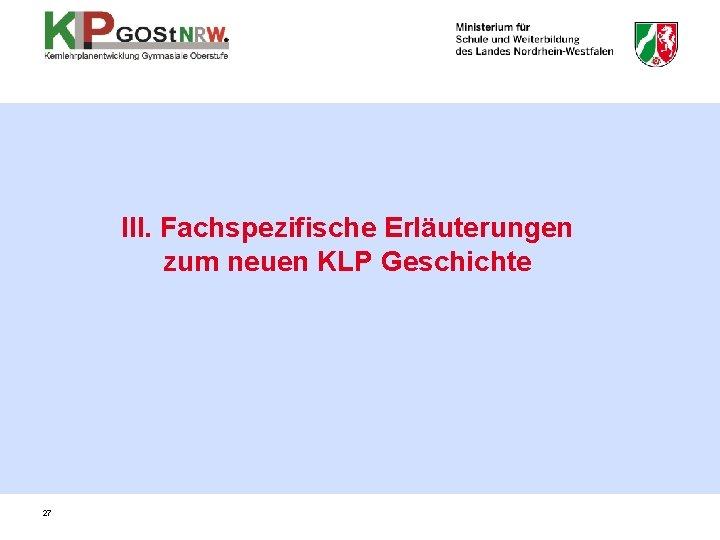 III. Fachspezifische Erläuterungen zum neuen KLP Geschichte 27