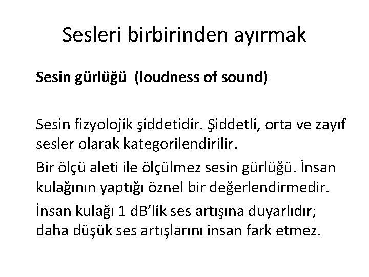 Sesleri birbirinden ayırmak Sesin gürlüğü (loudness of sound) Sesin fizyolojik şiddetidir. Şiddetli, orta ve
