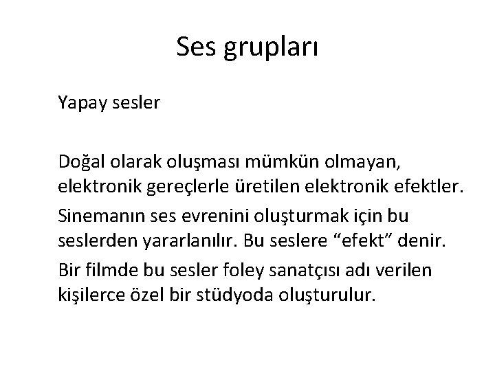 Ses grupları Yapay sesler Doğal olarak oluşması mümkün olmayan, elektronik gereçlerle üretilen elektronik efektler.