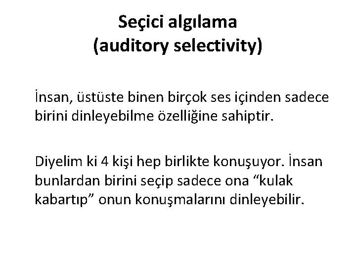 Seçici algılama (auditory selectivity) İnsan, üstüste binen birçok ses içinden sadece birini dinleyebilme özelliğine