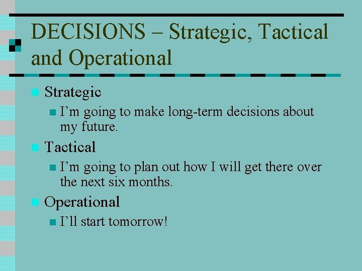 DECISIONS – Strategic, Tactical and Operational n Strategic n n Tactical n n I'm