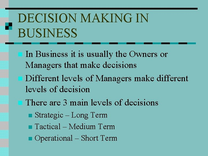 DECISION MAKING IN BUSINESS In Business it is usually the Owners or Managers that