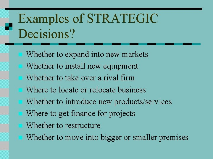 Examples of STRATEGIC Decisions? n n n n Whether to expand into new markets