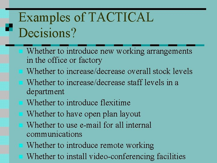 Examples of TACTICAL Decisions? n n n n Whether to introduce new working arrangements
