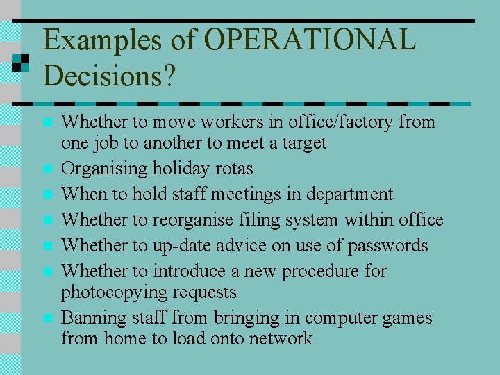 Examples of OPERATIONAL Decisions? n n n n Whether to move workers in office/factory