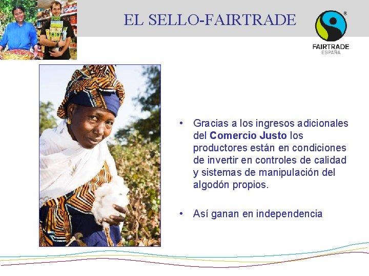 EL SELLO-FAIRTRADE • Gracias a los ingresos adicionales del Comercio Justo los productores están
