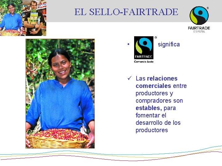 EL SELLO-FAIRTRADE • significa que: ü Las relaciones comerciales entre productores y compradores son