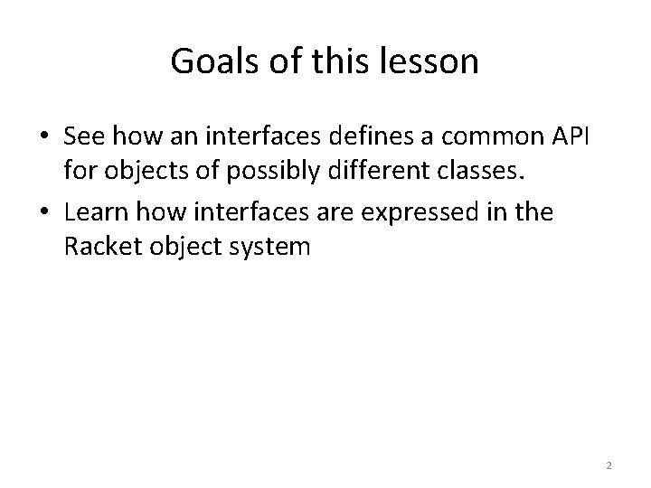 Goals of this lesson • See how an interfaces defines a common API for