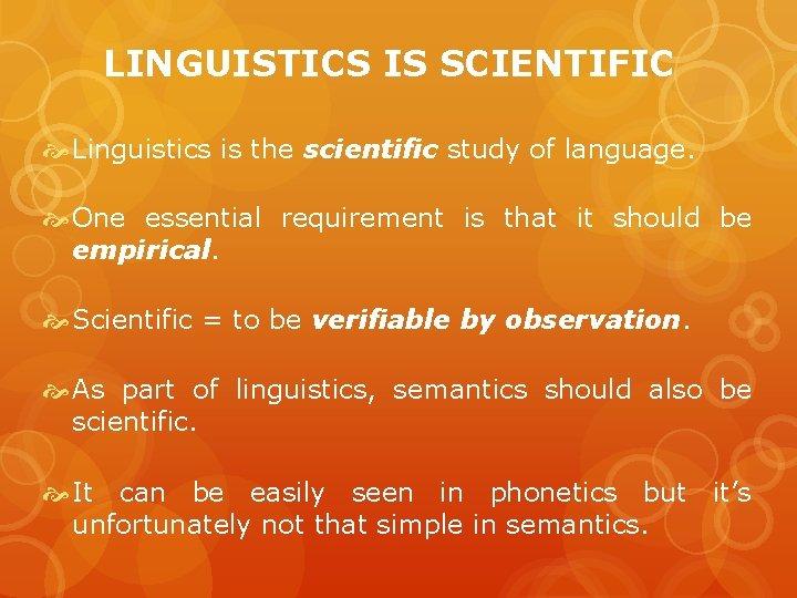 LINGUISTICS IS SCIENTIFIC Linguistics is the scientific study of language. One essential requirement is
