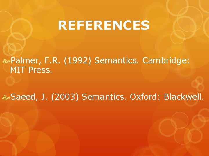 REFERENCES Palmer, F. R. (1992) Semantics. Cambridge: MIT Press. Saeed, J. (2003) Semantics. Oxford: