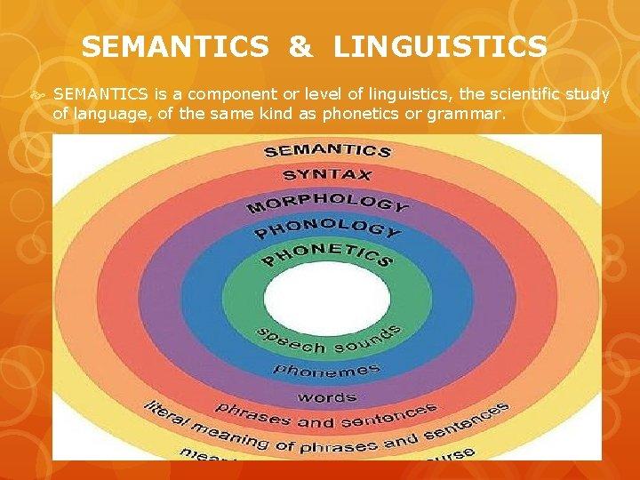 SEMANTICS & LINGUISTICS SEMANTICS is a component or level of linguistics, the scientific study