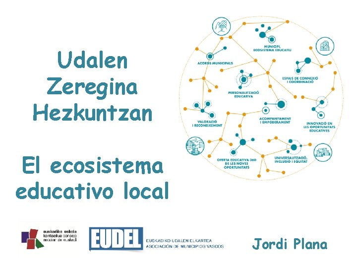 Udalen Zeregina Hezkuntzan El ecosistema educativo local Jordi Plana
