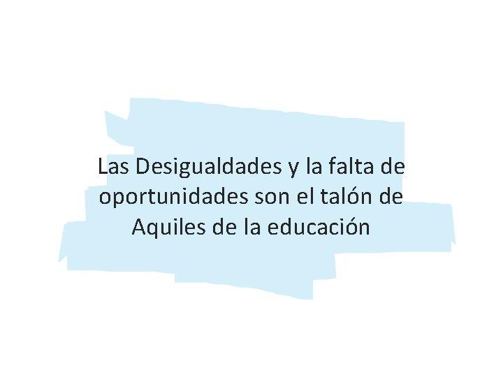 Las Desigualdades y la falta de oportunidades son el talón de Aquiles de la