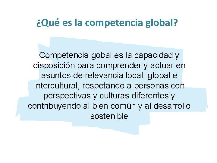 ¿Qué es la competencia global? Competencia gobal es la capacidad y disposición para comprender