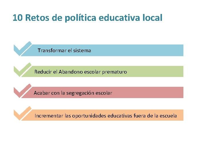10 Retos de política educativa local Transformar el sistema Reducir el Abandono escolar prematuro