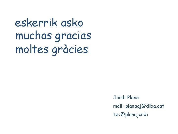 eskerrik asko muchas gracias moltes gràcies Jordi Plana mail: planaaj@diba. cat tw: @planajordi