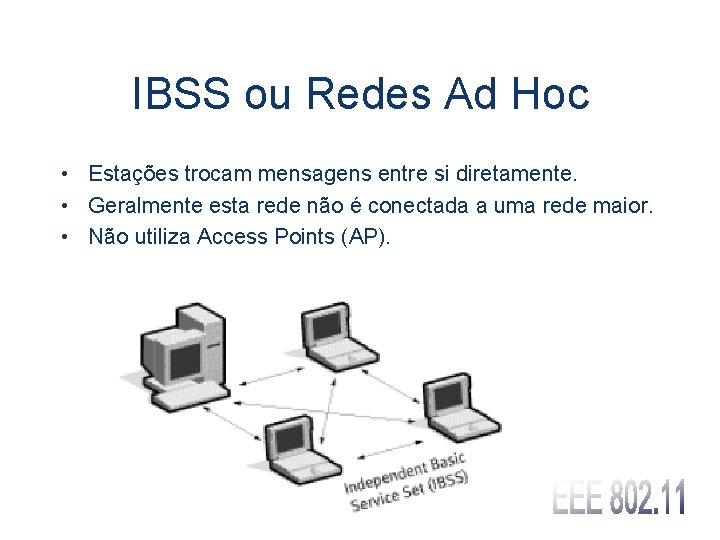 IBSS ou Redes Ad Hoc • Estações trocam mensagens entre si diretamente. • Geralmente