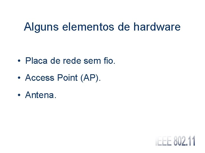 Alguns elementos de hardware • Placa de rede sem fio. • Access Point (AP).