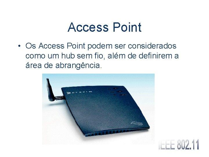 Access Point • Os Access Point podem ser considerados como um hub sem fio,