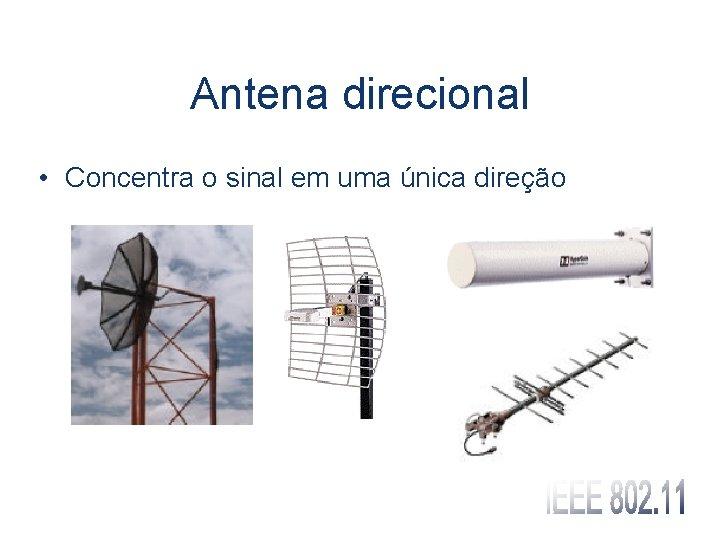 Antena direcional • Concentra o sinal em uma única direção
