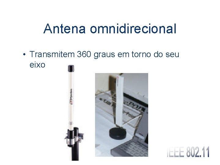 Antena omnidirecional • Transmitem 360 graus em torno do seu eixo