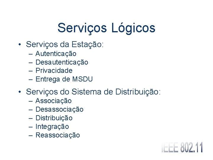 Serviços Lógicos • Serviços da Estação: – – Autenticação Desautenticação Privacidade Entrega de MSDU