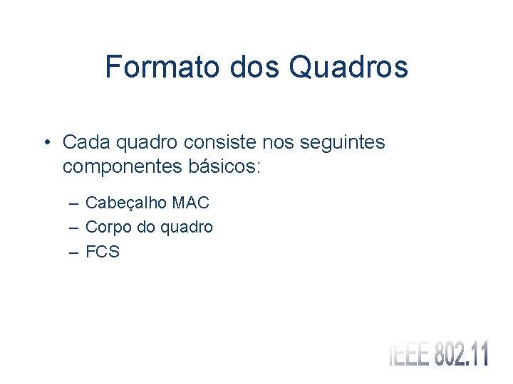 Formato dos Quadros • Cada quadro consiste nos seguintes componentes básicos: – Cabeçalho MAC