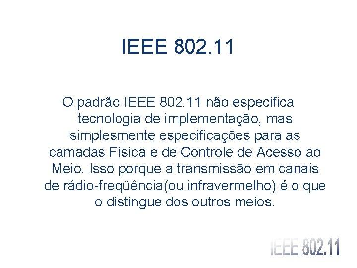 IEEE 802. 11 O padrão IEEE 802. 11 não especifica tecnologia de implementação, mas