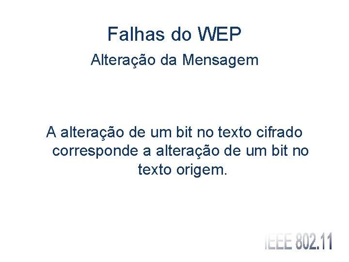 Falhas do WEP Alteração da Mensagem A alteração de um bit no texto cifrado