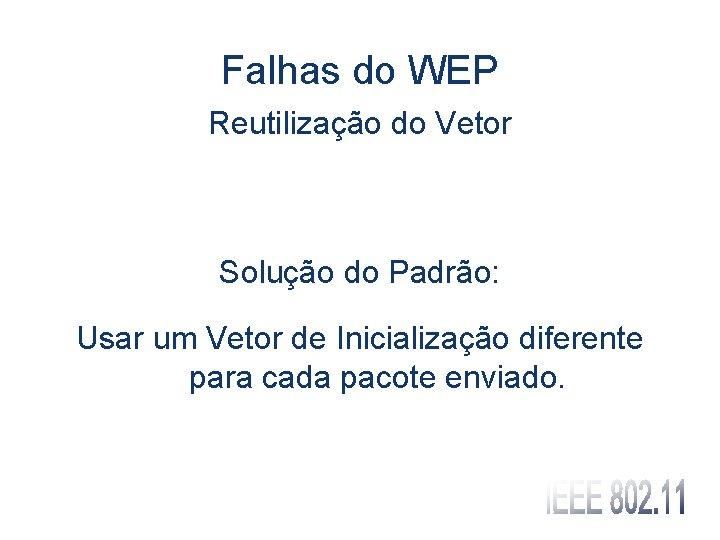 Falhas do WEP Reutilização do Vetor Solução do Padrão: Usar um Vetor de Inicialização