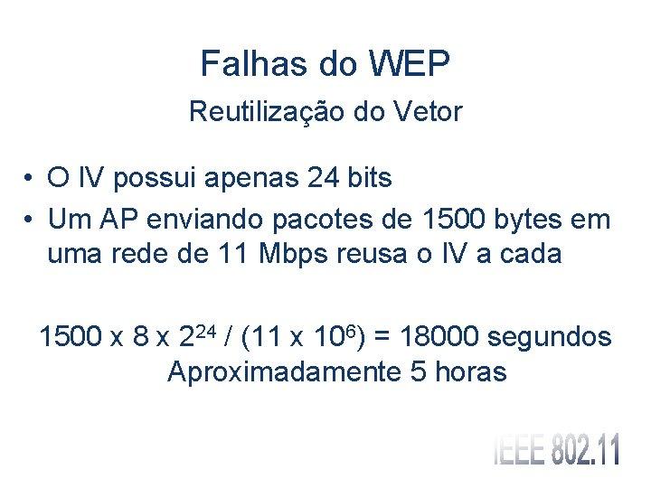 Falhas do WEP Reutilização do Vetor • O IV possui apenas 24 bits •