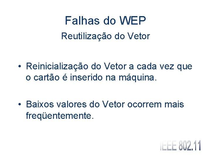 Falhas do WEP Reutilização do Vetor • Reinicialização do Vetor a cada vez que