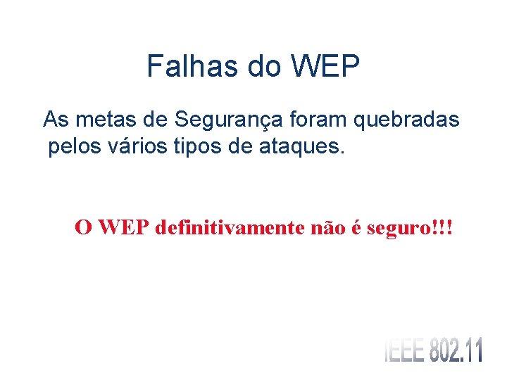 Falhas do WEP As metas de Segurança foram quebradas pelos vários tipos de ataques.
